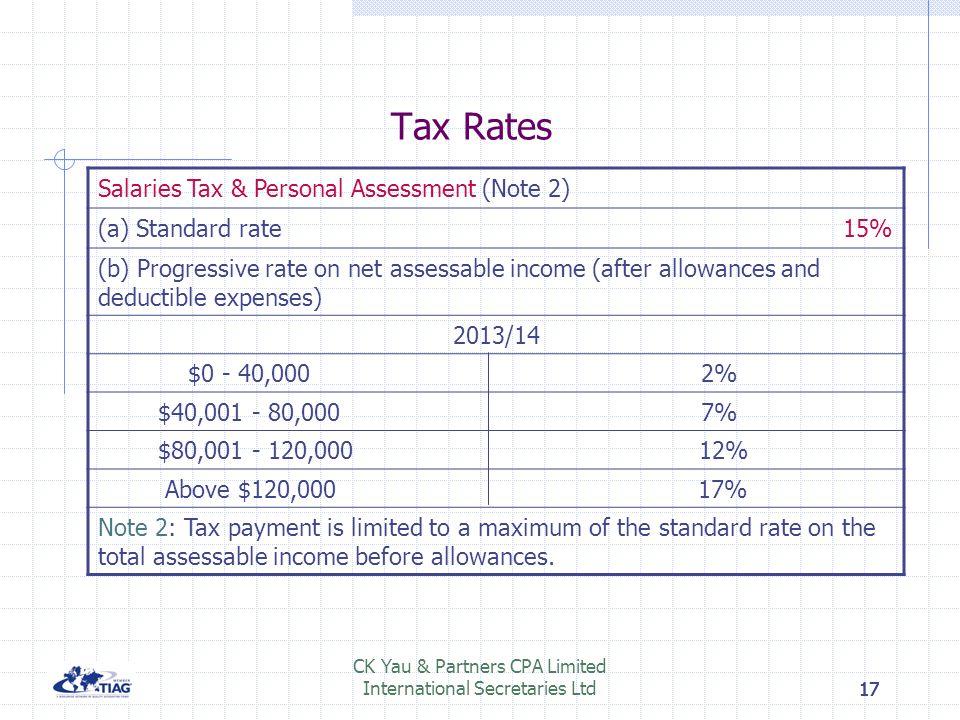 17 CK Yau & Partners CPA Limited International Secretaries Ltd17 Tax Rates Salaries Tax & Personal Assessment (Note 2) (a) Standard rate 15% (b) Progr