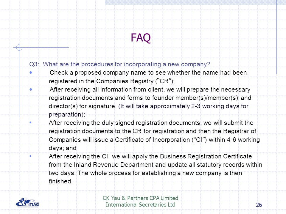26 FAQ Q3: What are the procedures for incorporating a new company? Check a proposed company name to see whether the name had been registered in the C