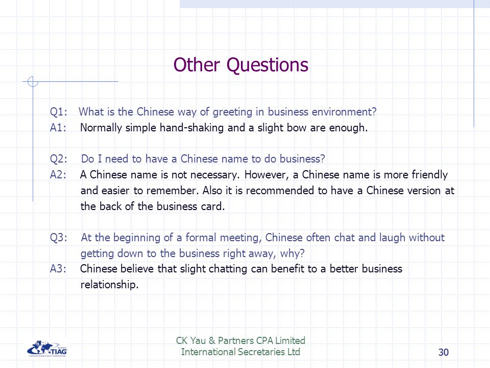 30 Other Questions Q1: What is the Chinese way of greeting in business environment? A1: Normally simple hand-shaking and a slight bow are enough. Q2: