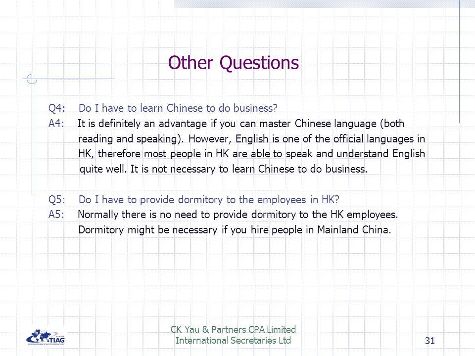 31 Other Questions Q4: Do I have to learn Chinese to do business? A4: It is definitely an advantage if you can master Chinese language (both reading a