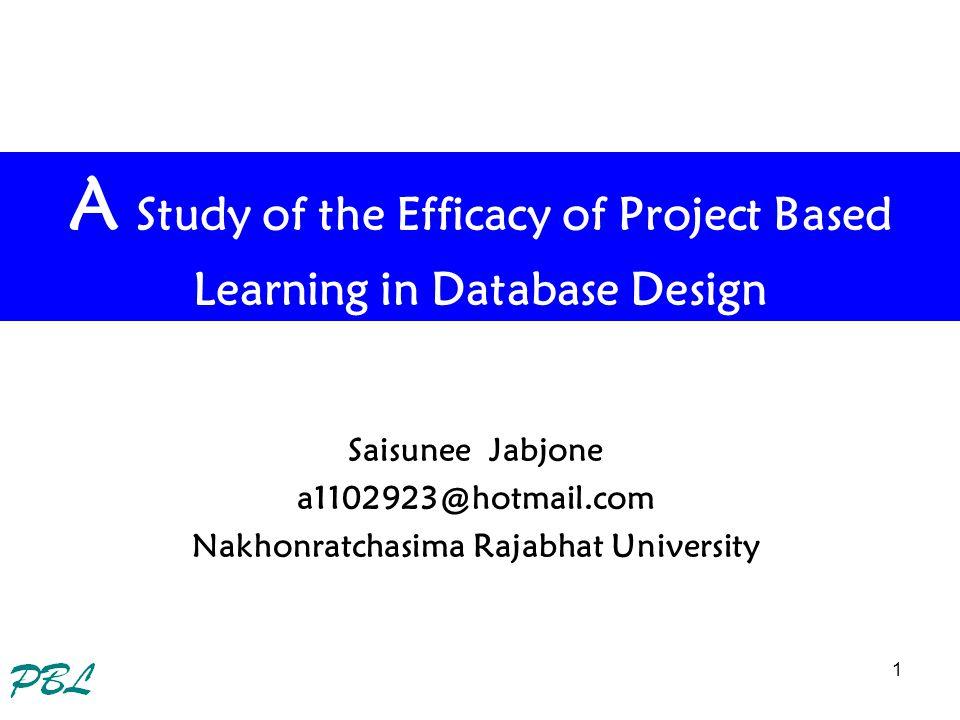 1 A Study of the Efficacy of Project Based Learning in Database Design Saisunee Jabjone a1102923@hotmail.com Nakhonratchasima Rajabhat University
