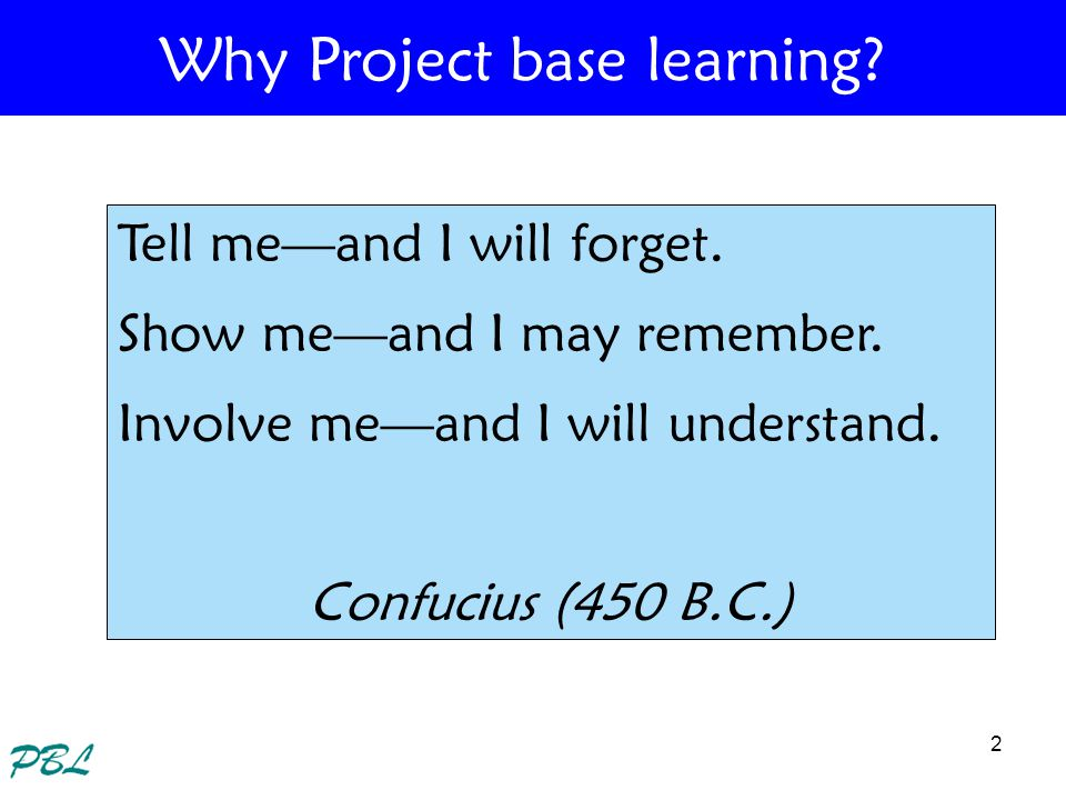 2 Tell meand I will forget. Show meand I may remember. Involve meand I will understand. Confucius (450 B.C.) Why Project base learning?