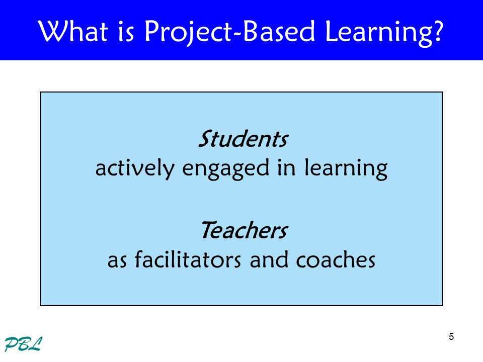 5 What is Project-Based Learning? Students actively engaged in learning Teachers as facilitators and coaches