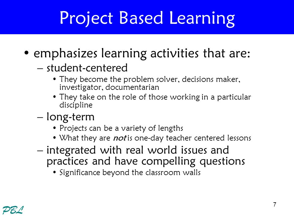 7 Project Based Learning emphasizes learning activities that are: –student-centered They become the problem solver, decisions maker, investigator, doc