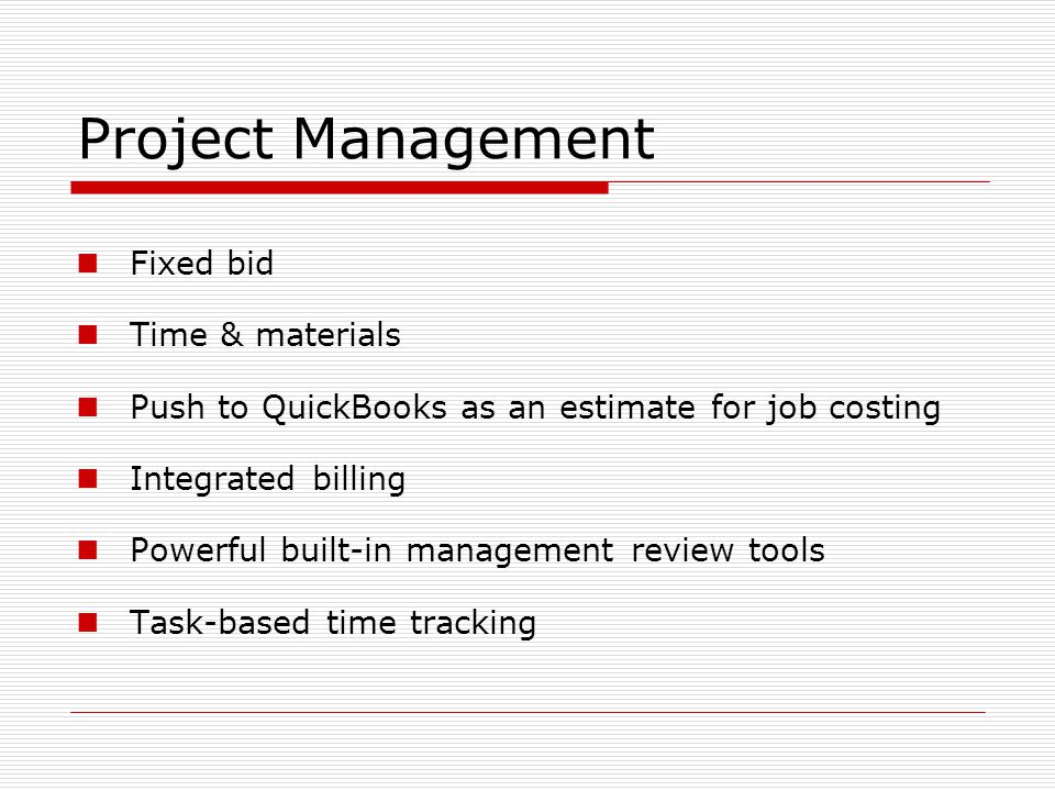 Project Management Fixed bid Time & materials Push to QuickBooks as an estimate for job costing Integrated billing Powerful built-in management review tools Task-based time tracking