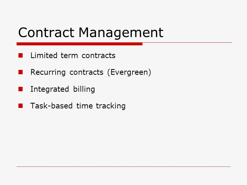 Contract Management Limited term contracts Recurring contracts (Evergreen) Integrated billing Task-based time tracking