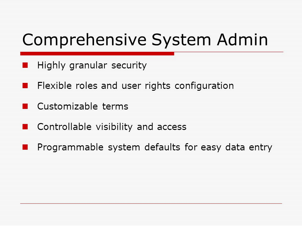 Comprehensive System Admin Highly granular security Flexible roles and user rights configuration Customizable terms Controllable visibility and access Programmable system defaults for easy data entry