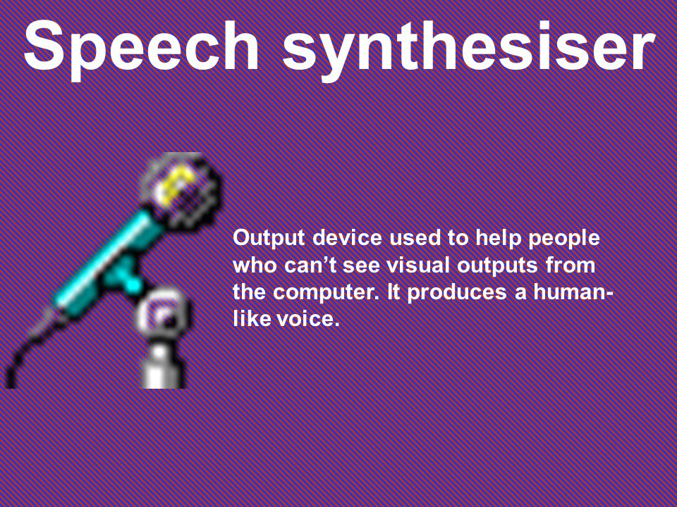Speech synthesiser Output device used to help people who cant see visual outputs from the computer.