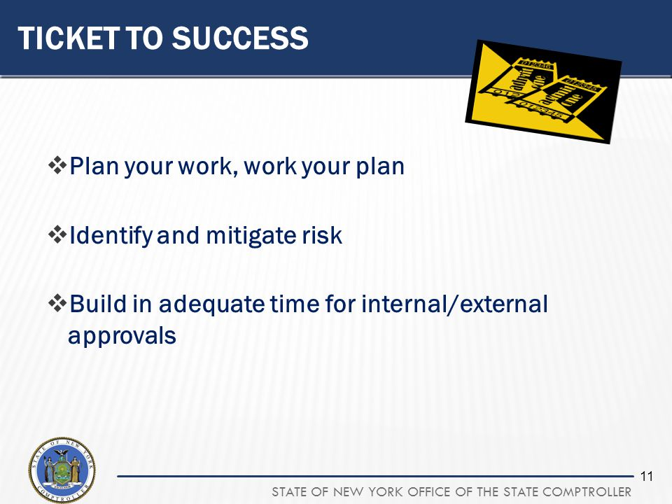 STATE OF NEW YORK OFFICE OF THE STATE COMPTROLLER 11 TICKET TO SUCCESS Plan your work, work your plan Identify and mitigate risk Build in adequate time for internal/external approvals