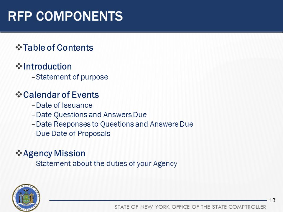 STATE OF NEW YORK OFFICE OF THE STATE COMPTROLLER 13 RFP COMPONENTS Table of Contents Introduction –Statement of purpose Calendar of Events –Date of Issuance –Date Questions and Answers Due –Date Responses to Questions and Answers Due –Due Date of Proposals Agency Mission –Statement about the duties of your Agency