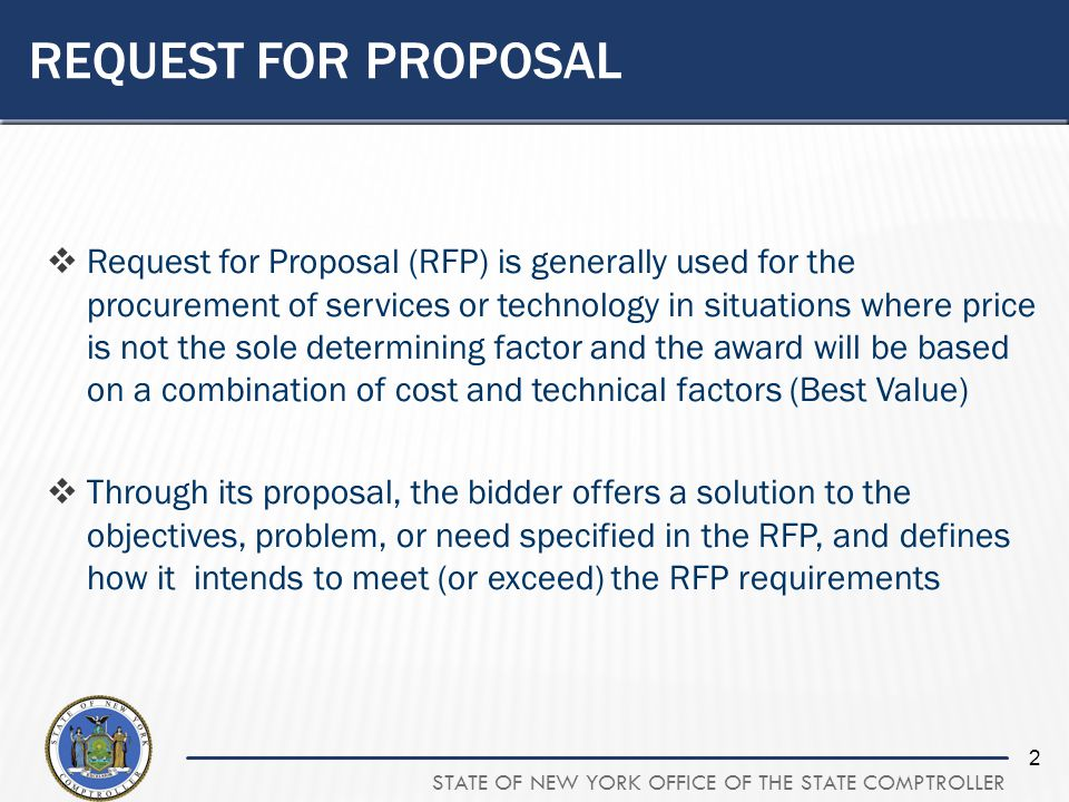 STATE OF NEW YORK OFFICE OF THE STATE COMPTROLLER 2 REQUEST FOR PROPOSAL Request for Proposal (RFP) is generally used for the procurement of services or technology in situations where price is not the sole determining factor and the award will be based on a combination of cost and technical factors (Best Value) Through its proposal, the bidder offers a solution to the objectives, problem, or need specified in the RFP, and defines how it intends to meet (or exceed) the RFP requirements