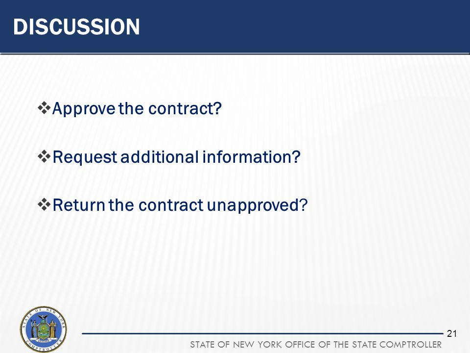 STATE OF NEW YORK OFFICE OF THE STATE COMPTROLLER 21 DISCUSSION Approve the contract? Request additional information? Return the contract unapproved?