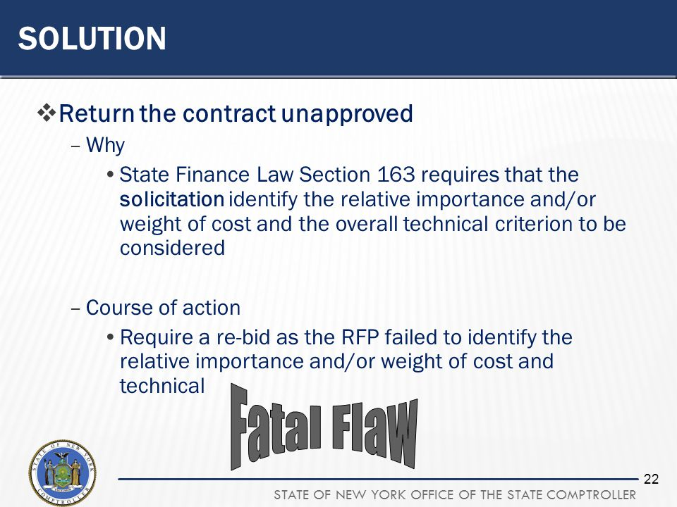 STATE OF NEW YORK OFFICE OF THE STATE COMPTROLLER 22 SOLUTION Return the contract unapproved –Why State Finance Law Section 163 requires that the solicitation identify the relative importance and/or weight of cost and the overall technical criterion to be considered –Course of action Require a re-bid as the RFP failed to identify the relative importance and/or weight of cost and technical
