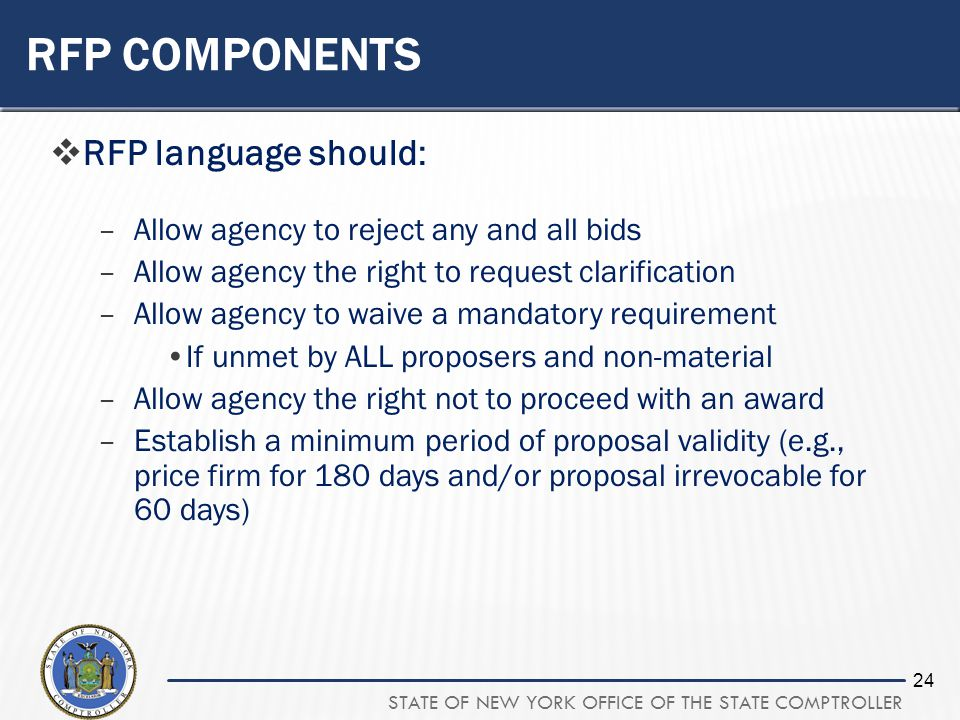 STATE OF NEW YORK OFFICE OF THE STATE COMPTROLLER 24 RFP COMPONENTS RFP language should: –Allow agency to reject any and all bids –Allow agency the ri