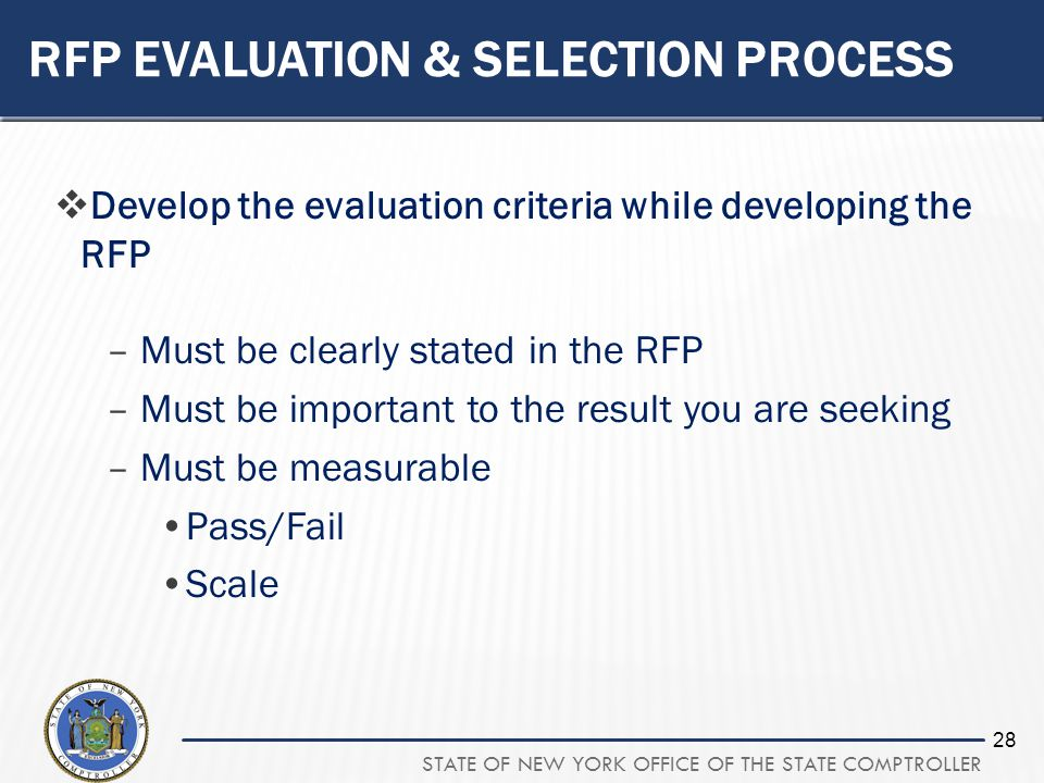 STATE OF NEW YORK OFFICE OF THE STATE COMPTROLLER 28 RFP EVALUATION & SELECTION PROCESS Develop the evaluation criteria while developing the RFP –Must