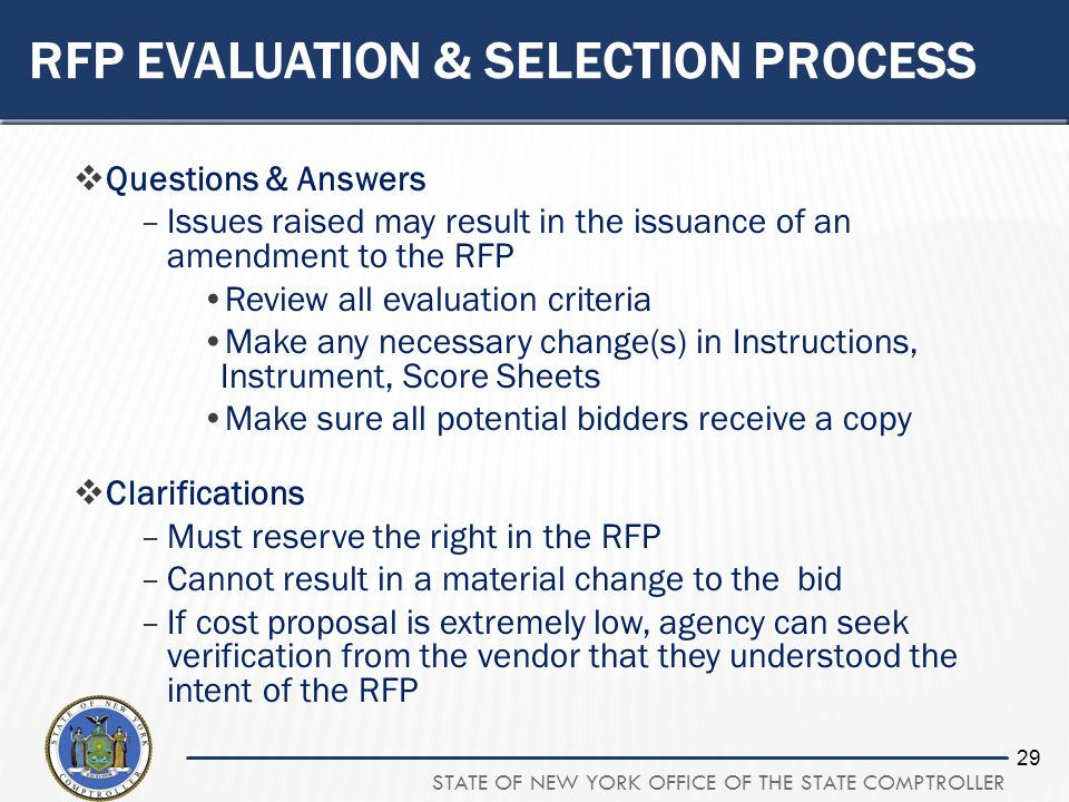 STATE OF NEW YORK OFFICE OF THE STATE COMPTROLLER 29 RFP EVALUATION & SELECTION PROCESS Questions & Answers –Issues raised may result in the issuance of an amendment to the RFP Review all evaluation criteria Make any necessary change(s) in Instructions, Instrument, Score Sheets Make sure all potential bidders receive a copy Clarifications –Must reserve the right in the RFP –Cannot result in a material change to the bid –If cost proposal is extremely low, agency can seek verification from the vendor that they understood the intent of the RFP