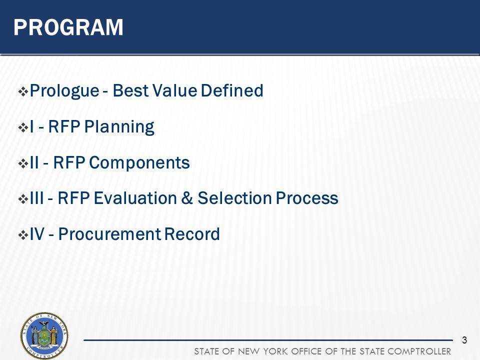 STATE OF NEW YORK OFFICE OF THE STATE COMPTROLLER 3 PROGRAM Prologue - Best Value Defined I - RFP Planning II - RFP Components III - RFP Evaluation & Selection Process IV - Procurement Record