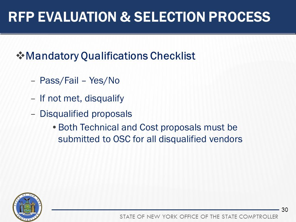 STATE OF NEW YORK OFFICE OF THE STATE COMPTROLLER 30 RFP EVALUATION & SELECTION PROCESS Mandatory Qualifications Checklist –Pass/Fail – Yes/No –If not met, disqualify –Disqualified proposals Both Technical and Cost proposals must be submitted to OSC for all disqualified vendors