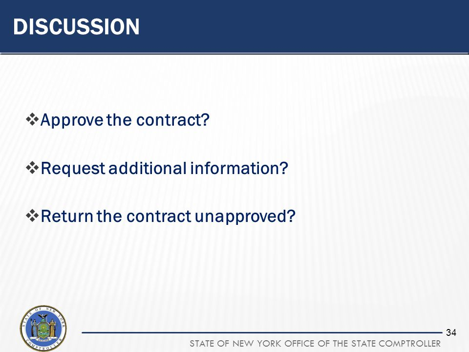 STATE OF NEW YORK OFFICE OF THE STATE COMPTROLLER 34 DISCUSSION Approve the contract? Request additional information? Return the contract unapproved?
