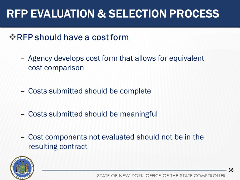 STATE OF NEW YORK OFFICE OF THE STATE COMPTROLLER 36 RFP EVALUATION & SELECTION PROCESS RFP should have a cost form –Agency develops cost form that allows for equivalent cost comparison –Costs submitted should be complete –Costs submitted should be meaningful –Cost components not evaluated should not be in the resulting contract