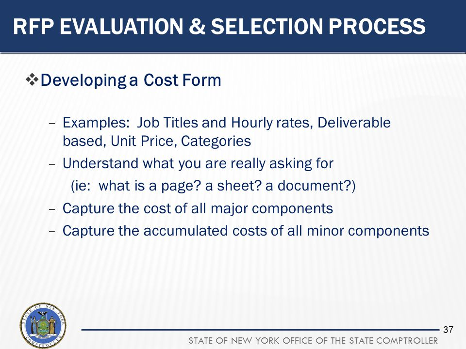 STATE OF NEW YORK OFFICE OF THE STATE COMPTROLLER 37 RFP EVALUATION & SELECTION PROCESS Developing a Cost Form –Examples: Job Titles and Hourly rates,