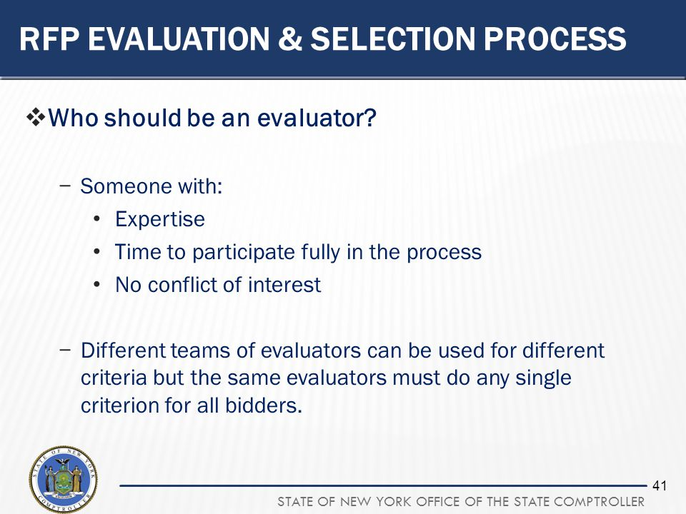 STATE OF NEW YORK OFFICE OF THE STATE COMPTROLLER 41 RFP EVALUATION & SELECTION PROCESS Who should be an evaluator? Someone with: Expertise Time to pa