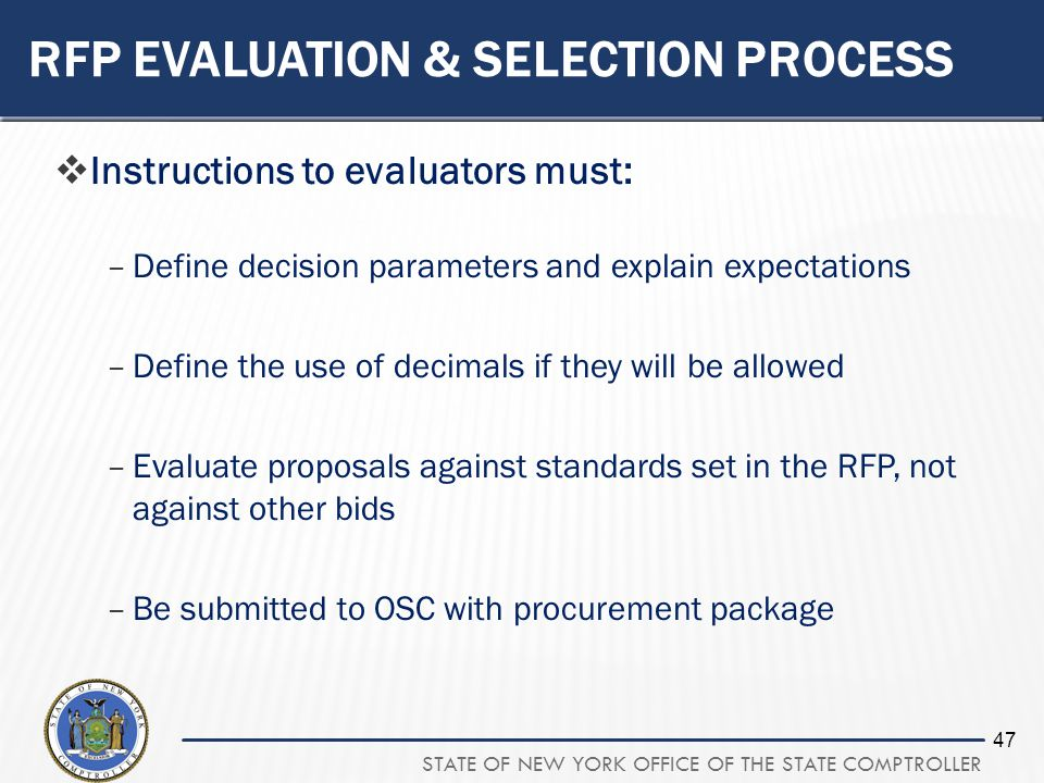 STATE OF NEW YORK OFFICE OF THE STATE COMPTROLLER 47 RFP EVALUATION & SELECTION PROCESS Instructions to evaluators must: –Define decision parameters and explain expectations –Define the use of decimals if they will be allowed –Evaluate proposals against standards set in the RFP, not against other bids –Be submitted to OSC with procurement package