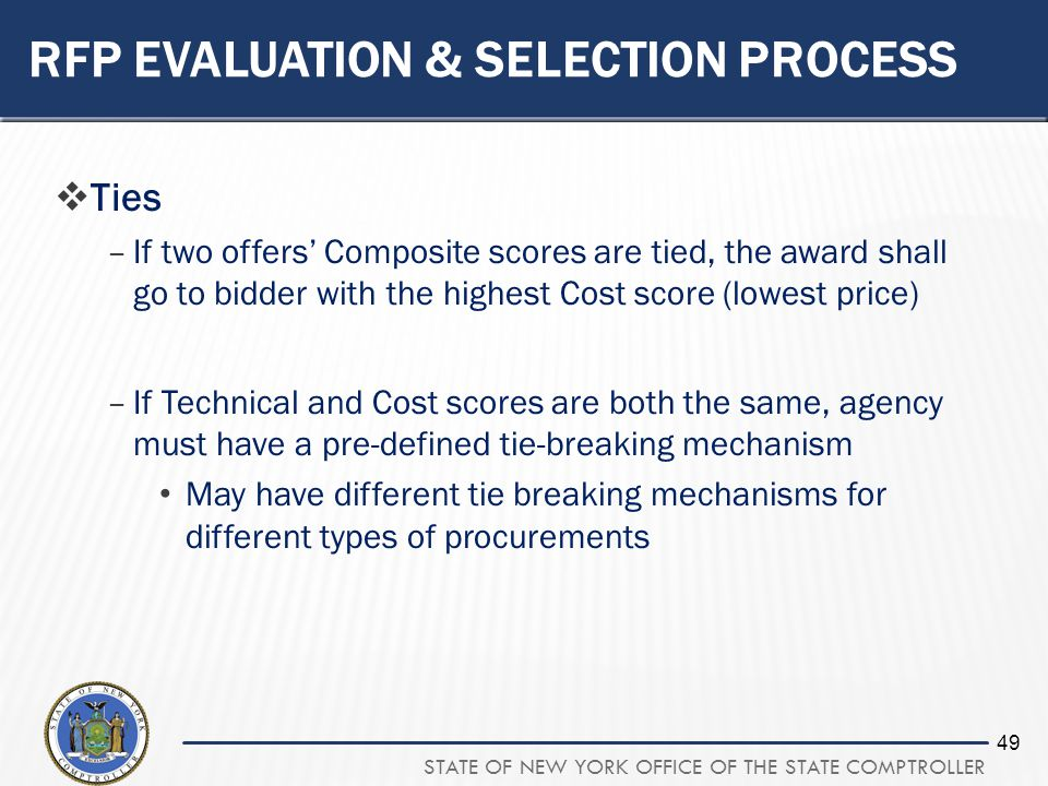 STATE OF NEW YORK OFFICE OF THE STATE COMPTROLLER 49 RFP EVALUATION & SELECTION PROCESS Ties –If two offers Composite scores are tied, the award shall go to bidder with the highest Cost score (lowest price) –If Technical and Cost scores are both the same, agency must have a pre-defined tie-breaking mechanism May have different tie breaking mechanisms for different types of procurements