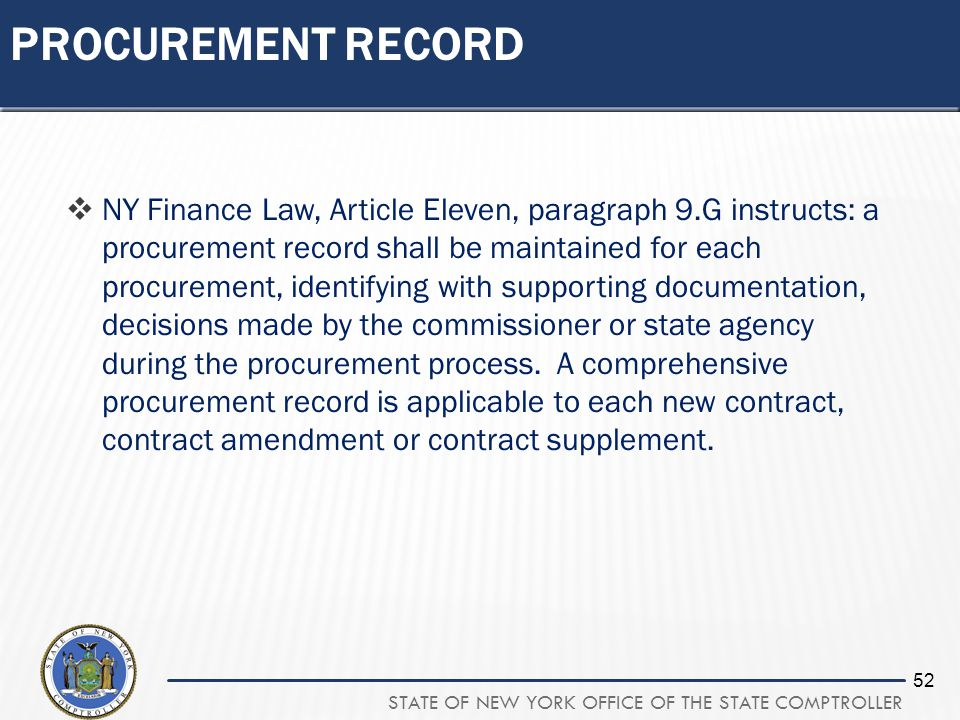 STATE OF NEW YORK OFFICE OF THE STATE COMPTROLLER 52 PROCUREMENT RECORD NY Finance Law, Article Eleven, paragraph 9.G instructs: a procurement record shall be maintained for each procurement, identifying with supporting documentation, decisions made by the commissioner or state agency during the procurement process.