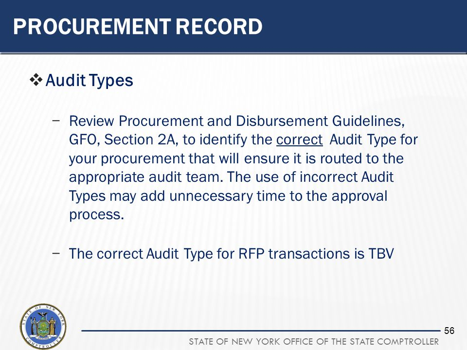 STATE OF NEW YORK OFFICE OF THE STATE COMPTROLLER 56 PROCUREMENT RECORD Audit Types Review Procurement and Disbursement Guidelines, GFO, Section 2A, to identify the correct Audit Type for your procurement that will ensure it is routed to the appropriate audit team.