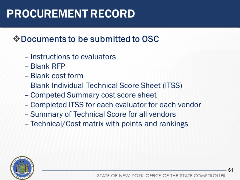 STATE OF NEW YORK OFFICE OF THE STATE COMPTROLLER 61 PROCUREMENT RECORD Documents to be submitted to OSC –Instructions to evaluators –Blank RFP –Blank cost form –Blank Individual Technical Score Sheet (ITSS) –Competed Summary cost score sheet –Completed ITSS for each evaluator for each vendor –Summary of Technical Score for all vendors –Technical/Cost matrix with points and rankings
