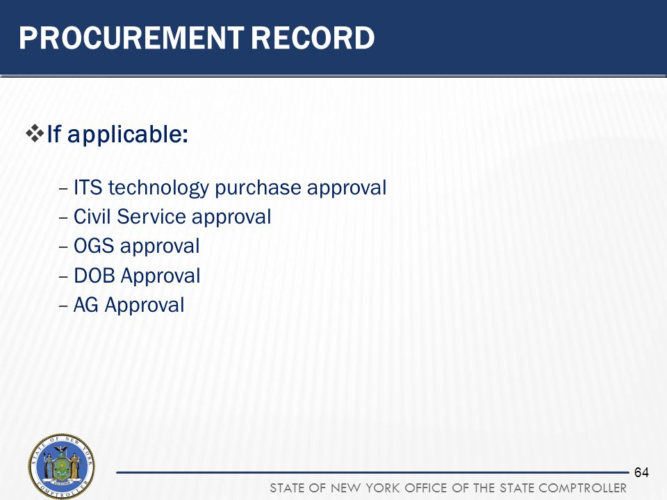 STATE OF NEW YORK OFFICE OF THE STATE COMPTROLLER 64 PROCUREMENT RECORD If applicable: –ITS technology purchase approval –Civil Service approval –OGS