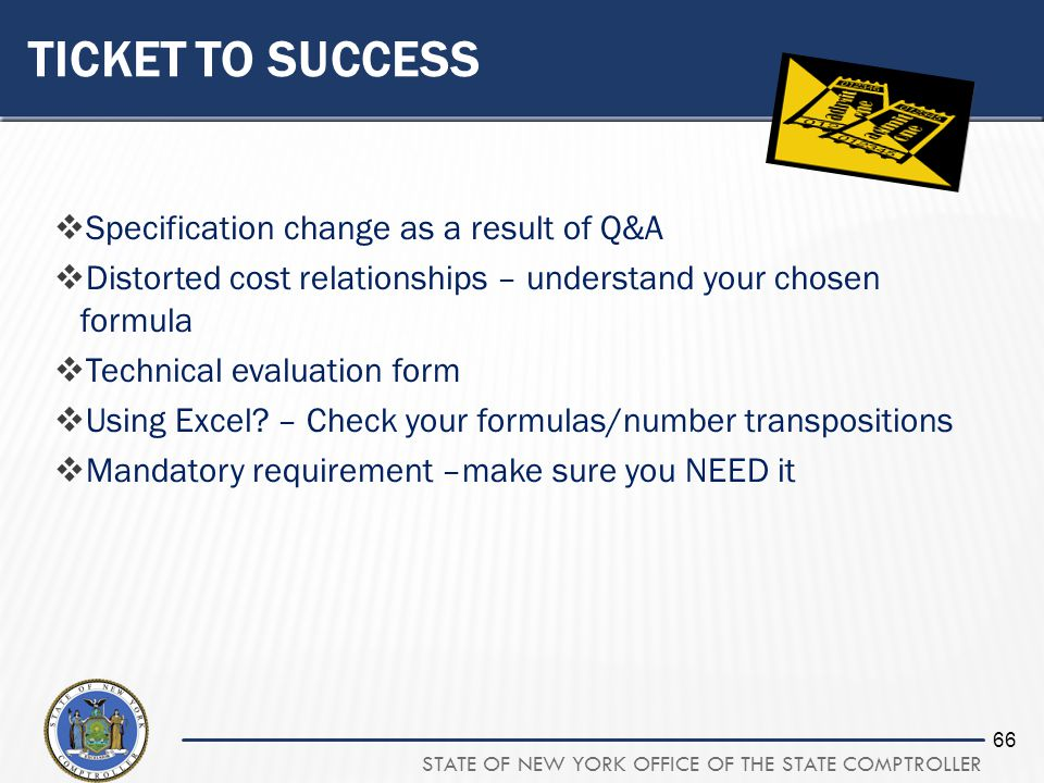 STATE OF NEW YORK OFFICE OF THE STATE COMPTROLLER 66 TICKET TO SUCCESS Specification change as a result of Q&A Distorted cost relationships – understand your chosen formula Technical evaluation form Using Excel.