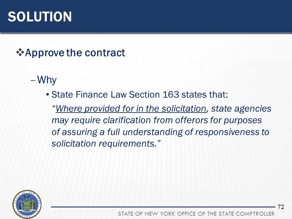 STATE OF NEW YORK OFFICE OF THE STATE COMPTROLLER 72 SOLUTION Approve the contract –Why State Finance Law Section 163 states that: Where provided for in the solicitation, state agencies may require clarification from offerors for purposes of assuring a full understanding of responsiveness to solicitation requirements.