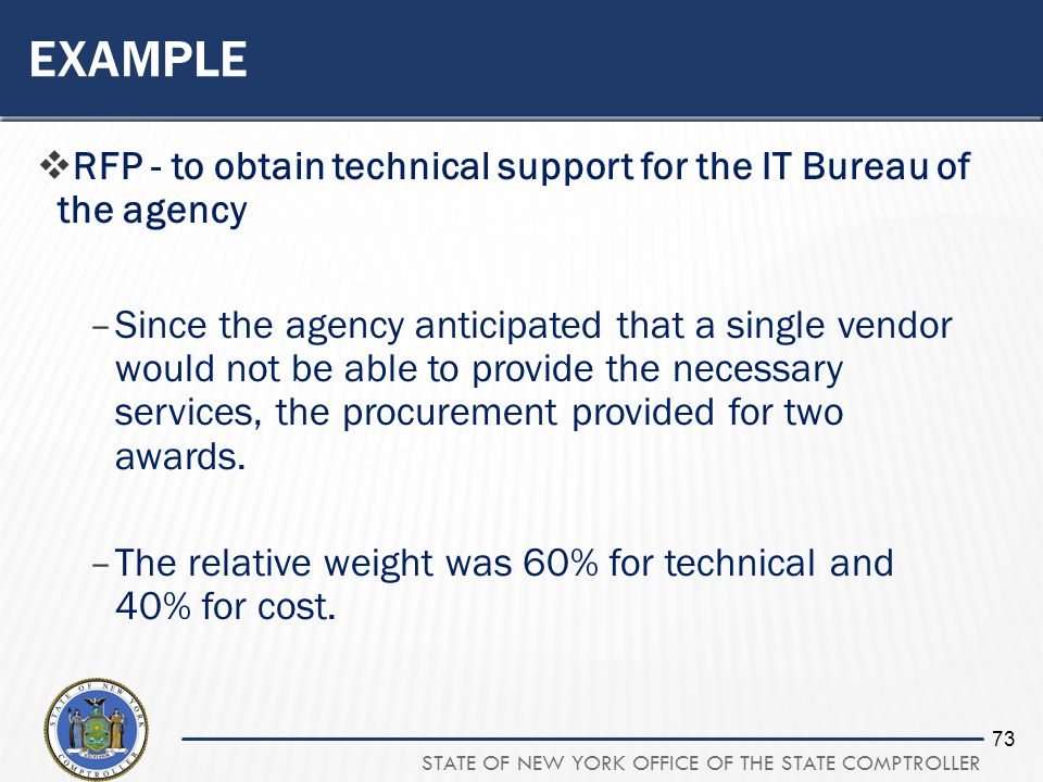 STATE OF NEW YORK OFFICE OF THE STATE COMPTROLLER 73 EXAMPLE RFP - to obtain technical support for the IT Bureau of the agency –Since the agency antic