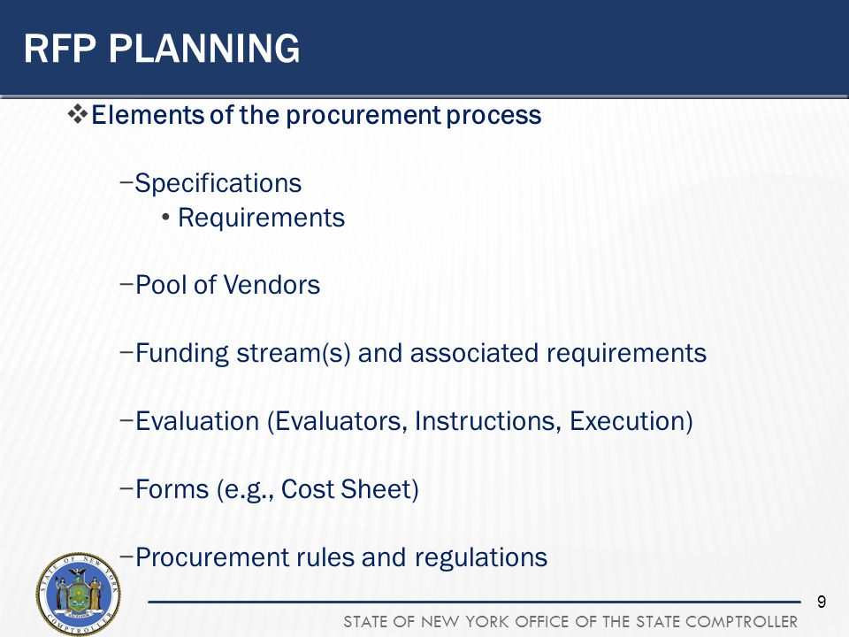 STATE OF NEW YORK OFFICE OF THE STATE COMPTROLLER 9 RFP PLANNING Elements of the procurement process Specifications Requirements Pool of Vendors Funding stream(s) and associated requirements Evaluation (Evaluators, Instructions, Execution) Forms (e.g., Cost Sheet) Procurement rules and regulations