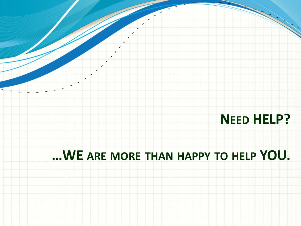 N EED HELP …WE ARE MORE THAN HAPPY TO HELP YOU.