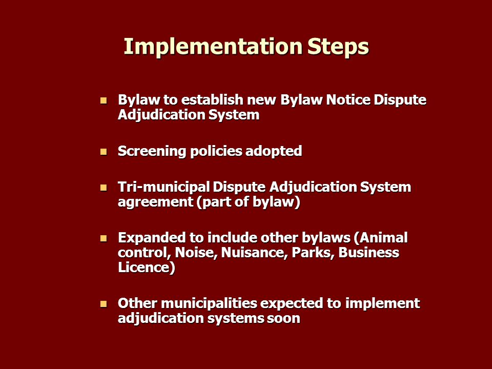Implementation Steps Bylaw to establish new Bylaw Notice Dispute Adjudication System Bylaw to establish new Bylaw Notice Dispute Adjudication System Screening policies adopted Screening policies adopted Tri-municipal Dispute Adjudication System agreement (part of bylaw) Tri-municipal Dispute Adjudication System agreement (part of bylaw) Expanded to include other bylaws (Animal control, Noise, Nuisance, Parks, Business Licence) Expanded to include other bylaws (Animal control, Noise, Nuisance, Parks, Business Licence) Other municipalities expected to implement adjudication systems soon Other municipalities expected to implement adjudication systems soon