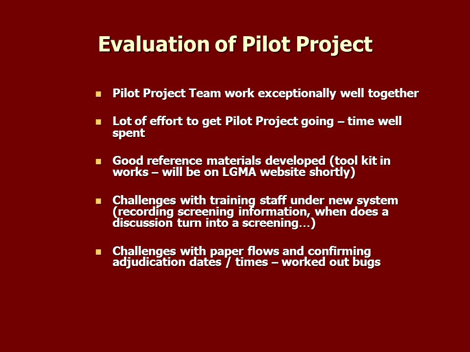 Evaluation of Pilot Project Pilot Project Team work exceptionally well together Pilot Project Team work exceptionally well together Lot of effort to get Pilot Project going – time well spent Lot of effort to get Pilot Project going – time well spent Good reference materials developed (tool kit in works – will be on LGMA website shortly) Good reference materials developed (tool kit in works – will be on LGMA website shortly) Challenges with training staff under new system (recording screening information, when does a discussion turn into a screening … ) Challenges with training staff under new system (recording screening information, when does a discussion turn into a screening … ) Challenges with paper flows and confirming adjudication dates / times – worked out bugs Challenges with paper flows and confirming adjudication dates / times – worked out bugs