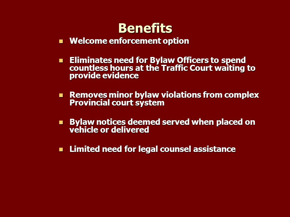 Benefits Welcome enforcement option Welcome enforcement option Eliminates need for Bylaw Officers to spend countless hours at the Traffic Court waiting to provide evidence Eliminates need for Bylaw Officers to spend countless hours at the Traffic Court waiting to provide evidence Removes minor bylaw violations from complex Provincial court system Removes minor bylaw violations from complex Provincial court system Bylaw notices deemed served when placed on vehicle or delivered Bylaw notices deemed served when placed on vehicle or delivered Limited need for legal counsel assistance Limited need for legal counsel assistance