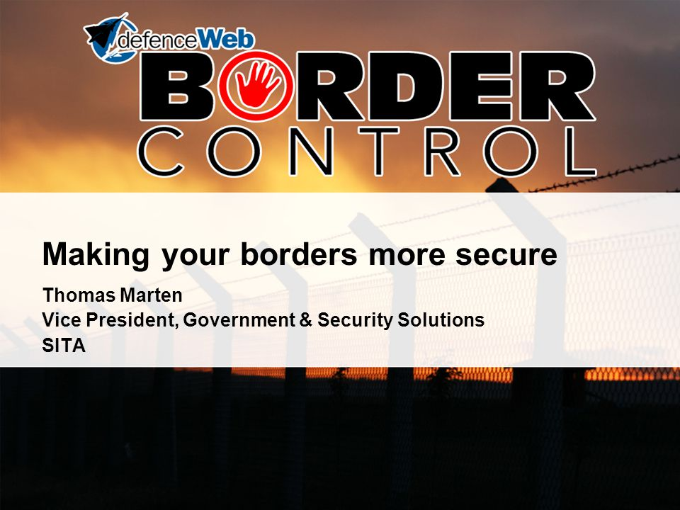 Making your borders more secure Thomas Marten Vice President, Government & Security Solutions SITA