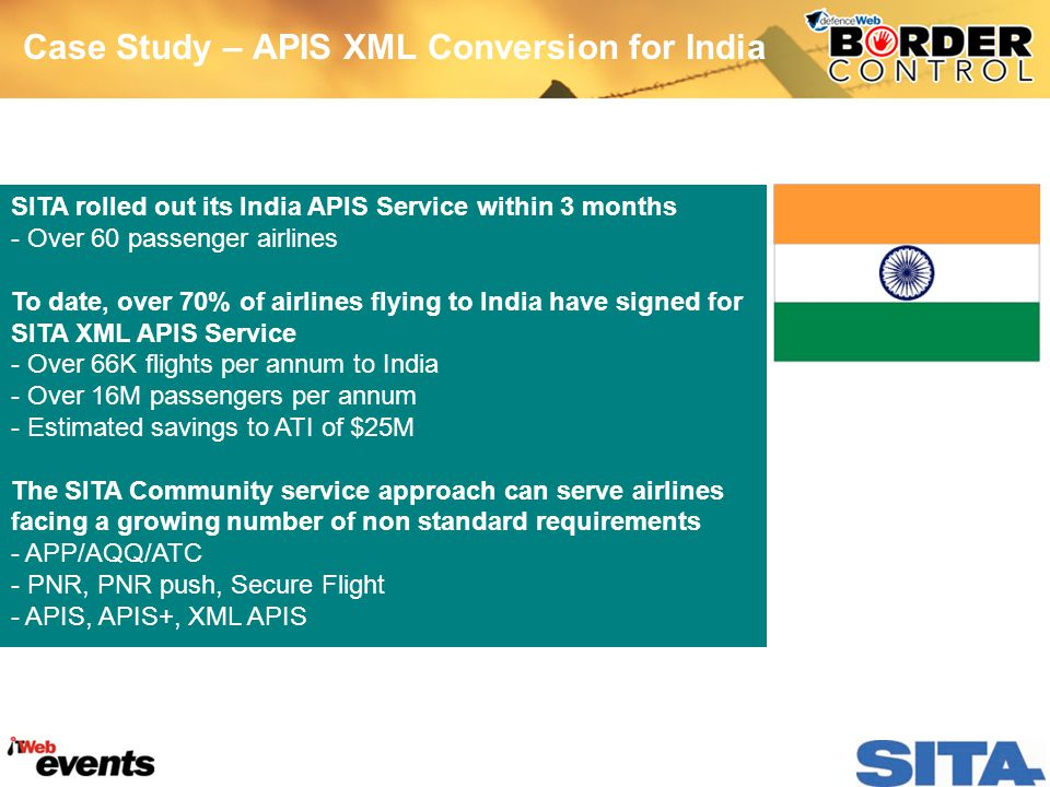Case Study – APIS XML Conversion for India SITA rolled out its India APIS Service within 3 months - Over 60 passenger airlines To date, over 70% of airlines flying to India have signed for SITA XML APIS Service - Over 66K flights per annum to India - Over 16M passengers per annum - Estimated savings to ATI of $25M The SITA Community service approach can serve airlines facing a growing number of non standard requirements - APP/AQQ/ATC - PNR, PNR push, Secure Flight - APIS, APIS+, XML APIS