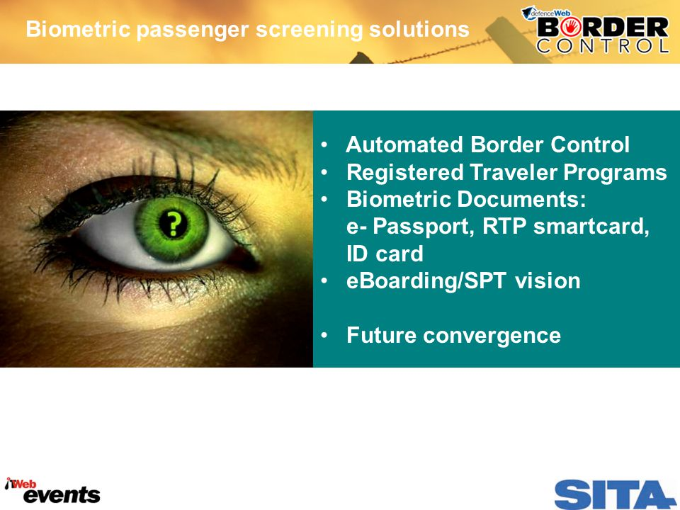 Biometric passenger screening solutions Automated Border Control Registered Traveler Programs Biometric Documents: e- Passport, RTP smartcard, ID card eBoarding/SPT vision Future convergence