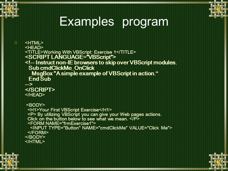 Examples program Working With VBScript: Exercise 1 Your First VBScript Exercise By utilizing VBScript you can give your Web pages actions.