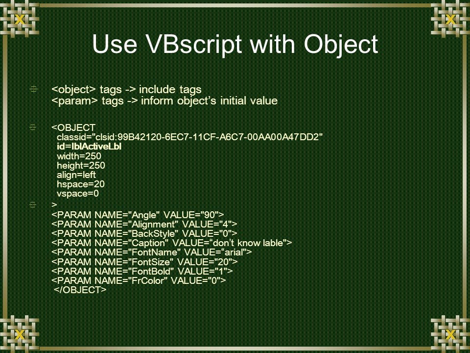 Use VBscript with Object tags -> include tags tags -> inform objects initial value <OBJECT classid= clsid:99B42120-6EC7-11CF-A6C7-00AA00A47DD2 id=lblActiveLbl width=250 height=250 align=left hspace=20 vspace=0 >