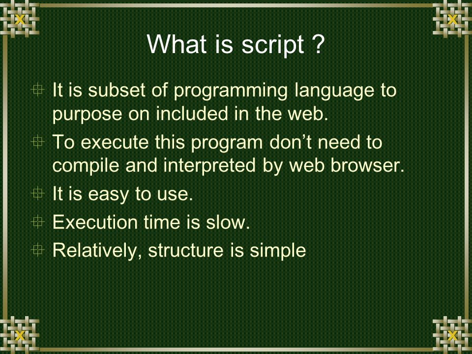 What is script . It is subset of programming language to purpose on included in the web.