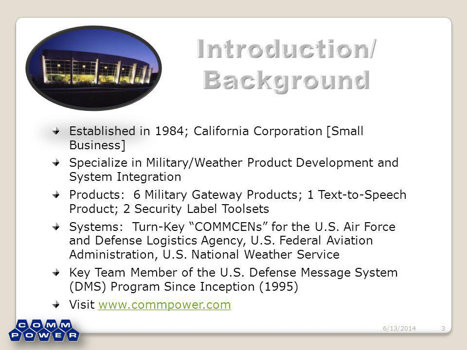 6/13/20143 Established in 1984; California Corporation [Small Business] Specialize in Military/Weather Product Development and System Integration Products: 6 Military Gateway Products; 1 Text-to-Speech Product; 2 Security Label Toolsets Systems: Turn-Key COMMCENs for the U.S.