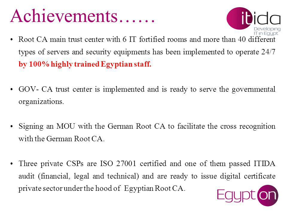 Achievements…… Root CA main trust center with 6 IT fortified rooms and more than 40 different types of servers and security equipments has been implemented to operate 24/7 by 100% highly trained Egyptian staff.