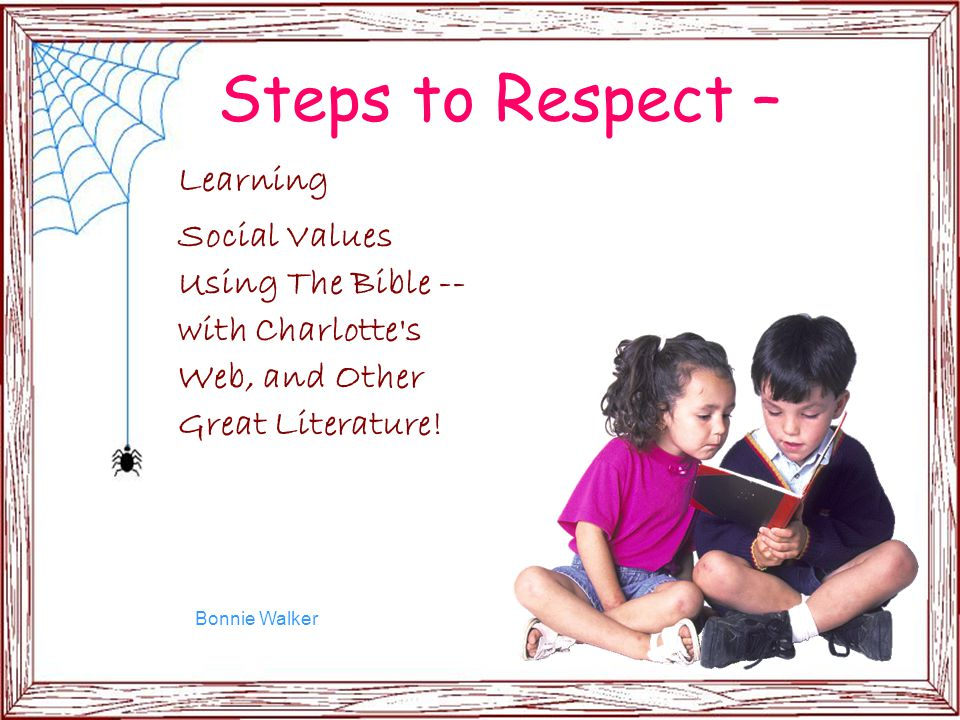 Steps to Respect – Learning Social Values Using The Bible -- with Charlotte's Web, and Other Great Literature! Bonnie Walker