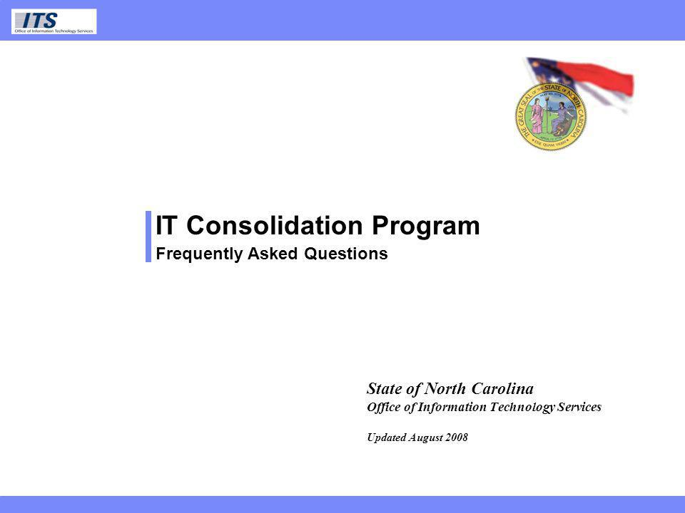 ITS IT Consolidation Program Frequently Asked Questions State of North Carolina Office of Information Technology Services Updated August 2008